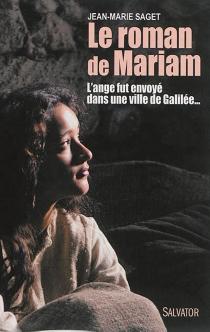 Le roman de Mariam : l'ange fut envoyé dans une ville de Galilée... - Jean-MarieSaget
