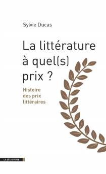 La littérature, à quel(s) prix ? : histoire des prix littéraires - SylvieDucas
