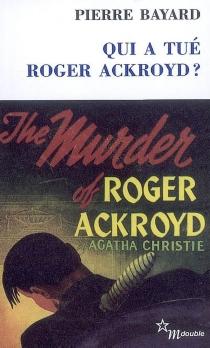 Qui a tué Roger Ackroyd ?| Suivi de Arrêt sur énigme - PierreBayard