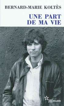 Une part de ma vie : entretiens (1983-1989) - Bernard-MarieKoltès