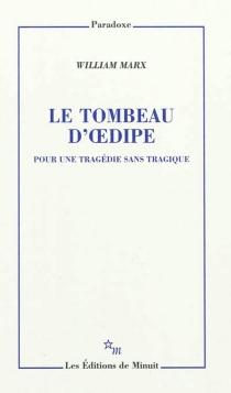 Le tombeau d'Oedipe : pour une tragédie sans tragique - WilliamMarx