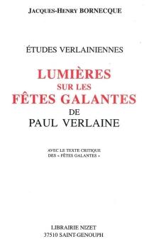 Lumières sur les Fêtes galantes de Paul Verlaine : avec le texte critique des Fêtes galantes - Jacques-HenryBornecque