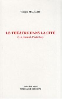 Le théâtre dans la cité : un recueil d'articles - ThérèseMalachy