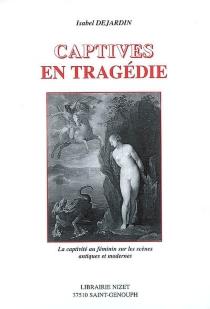 Captives en tragédie : la captivité au féminin sur les scènes antiques et modernes - IsabelDejardin