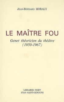 Le maître fou : Genet théoricien du théâtre (1950-1967) - Jean-BernardMoraly