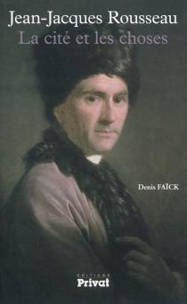 Jean-Jacques Rousseau : la cité et les choses - DenisFaïck