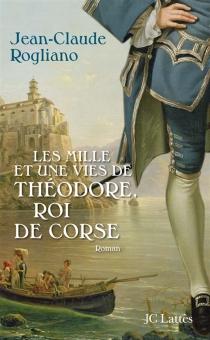 Les mille et une vies de Théodore, roi de Corse - Jean-ClaudeRogliano