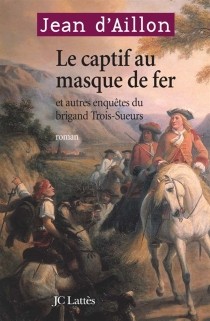 Le captif au masque de fer : et autres enquêtes du brigand Trois-Sueurs - Jean d'Aillon