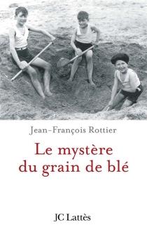 Le mystère du grain de blé - Jean-FrançoisRottier