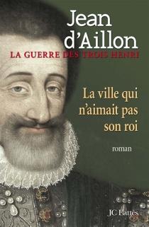 La guerre des trois Henri - Jean d'Aillon