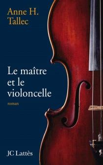 Le maître et le violoncelle - Anne H.Tallec