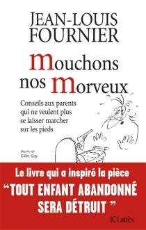 Mouchons nos morveux : conseils aux parents qui ne veulent plus se laisser marcher sur les pieds - Jean-LouisFournier