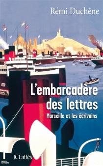 L'embarcadère des lettres : Marseille et les écrivains - RémiDuchêne