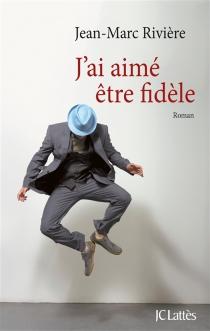 J'ai aimé être fidèle - Jean-MarcRivière