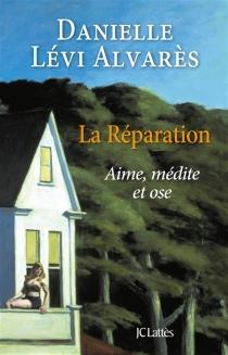 La réparation : aime, médite et ose - DanielleLévi Alvarès