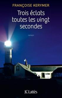 Trois éclats toutes les vingt secondes - FrançoiseKerymer