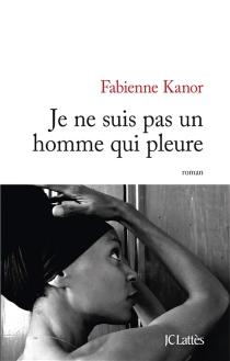 Je ne suis pas un homme qui pleure - FabienneKanor