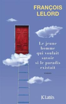 Le jeune homme qui voulait savoir si le paradis existait - FrançoisLelord