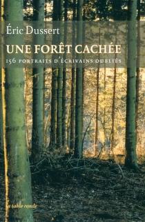 Une forêt cachée : 156 portraits d'écrivains oubliés  Précédé de Une autre histoire littéraire - ÉricDussert