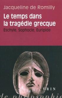 Le temps dans la tragédie grecque : Eschyle, Sophocle, Euripide - Jacqueline deRomilly