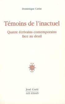 Témoins de l'inactuel : quatre écrivains contemporains face au deuil - DominiqueCarlat