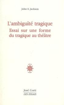L'ambiguïté tragique : essai sur une forme du tragique au théâtre - John EdwinJackson