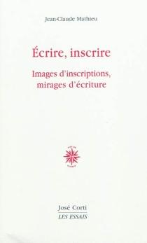 Ecrire, inscrire : images d'inscriptions, mirages d'écriture - Jean-ClaudeMathieu