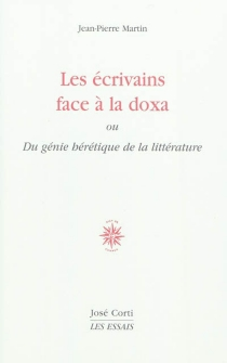 Les écrivains face à la doxa ou Du génie hérétique de la littérature - Jean-PierreMartin
