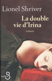La double vie d'Irina - LionelShriver