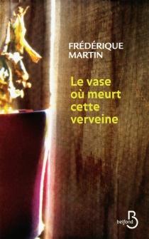 Le vase où meurt cette verveine - FrédériqueMartin