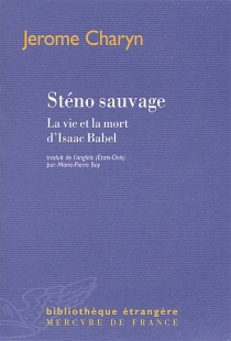 Sténo sauvage : la vie et la mort d'Isaac Babel - JeromeCharyn