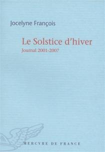 Le solstice d'hiver : journal 2001-2007 - JocelyneFrançois