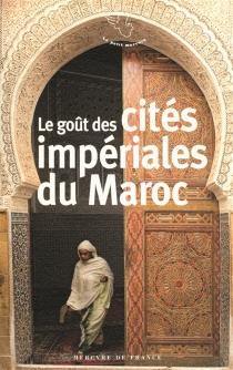 Le goût des cités impériales du Maroc : Fès, Marrakech, Meknès, Rabat -