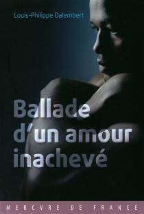 Ballade d'un amour inachevé - Louis-PhilippeDalembert