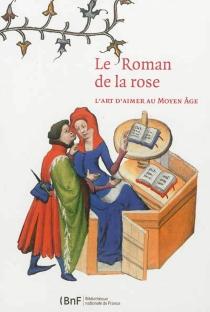 Le Roman de la rose : l'art d'aimer au Moyen Age : exposition, Paris, Bibliothèque de l'Arsenal, du 6 novembre 2012 au 17 février 2013 -
