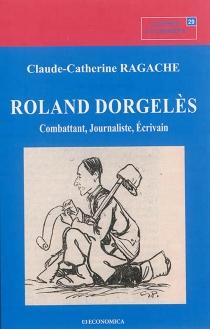 Roland Dorgelès : combattant, journaliste, écrivain - Claude-CatherineRagache