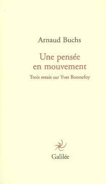 Une pensée en mouvement : trois essais sur Yves Bonnefoy - ArnaudBuchs