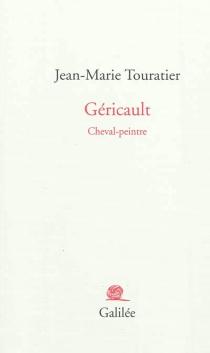 Géricault : cheval-peintre - Jean-MarieTouratier