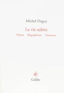 La vie subite : poèmes, biographèmes, théorèmes - MichelDeguy
