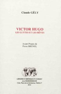 Victor Hugo : les luttes et les rêves - ClaudeGély