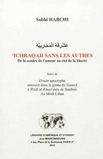 Ichraqah sans les autres : de la cendre de l'amour au ciel de la liberté| Suivi de Diwân apocryphe retrouvé dans la grotte du Hasard à Wâdi al-Khayl près de Baalbek au mont Liban - SobhiHabchi