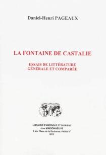 La fontaine de Castalie : essais de littérature générale et comparée - Daniel-HenriPageaux