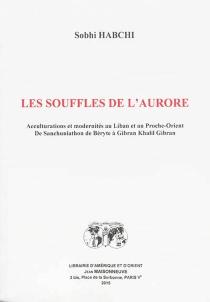 Les souffles de l'aurore : acculturations et modernités au Liban et au Proche-Orient : de Sanchuniathon de Béryte à Gibran Khalil Gibran - SobhiHabchi