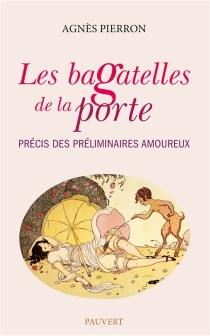 Les bagatelles de la porte : précis des préliminaires amoureux - AgnèsPierron