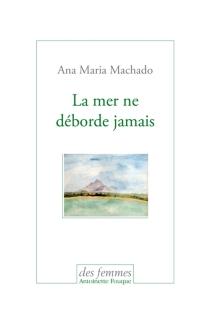 La mer ne déborde jamais - Ana MariaMachado