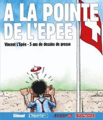 A la pointe de L'Épée : Vincent L'Épée, 5 ans de dessins de presse - VincentL'Epée