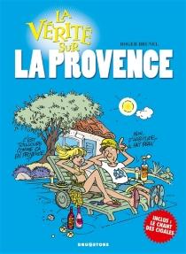 La vérité sur... la Provence - RogerBrunel