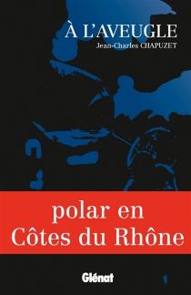 A l'aveugle : polar en Côtes du Rhône - Jean-CharlesChapuzet