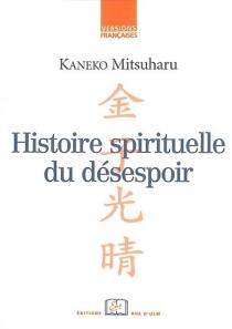 Histoire spirituelle du désespoir : l'expérience du siècle de Meiji dans ses tristesses et cruautés - MitsuharuKaneko