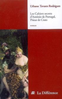 Les cahiers secrets d'Antonio du Portugal, prieur de Crato - Urbano TavaresRodrigues